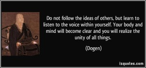 quote-do-not-follow-the-ideas-of-others-but-learn-to-listen-to-the-voice-within-yourself-your-body-and-dogen-51941